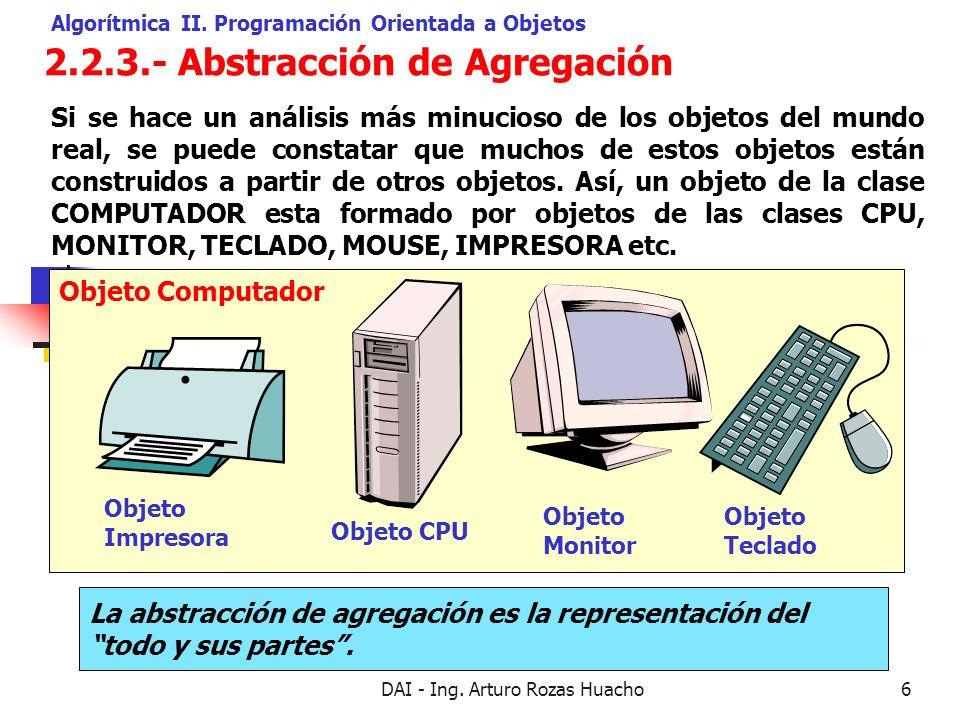 DAI - Ing. Arturo Rozas Huacho6 Objeto Computador 2.2.3.- Abstracción de Agregación Algorítmica II. Programación Orientada a Objetos Si se hace un aná