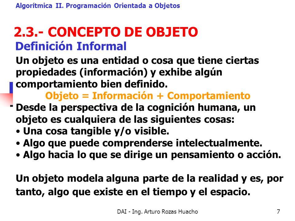 DAI - Ing. Arturo Rozas Huacho7 2.3.- CONCEPTO DE OBJETO Algorítmica II. Programación Orientada a Objetos Un objeto es una entidad o cosa que tiene ci