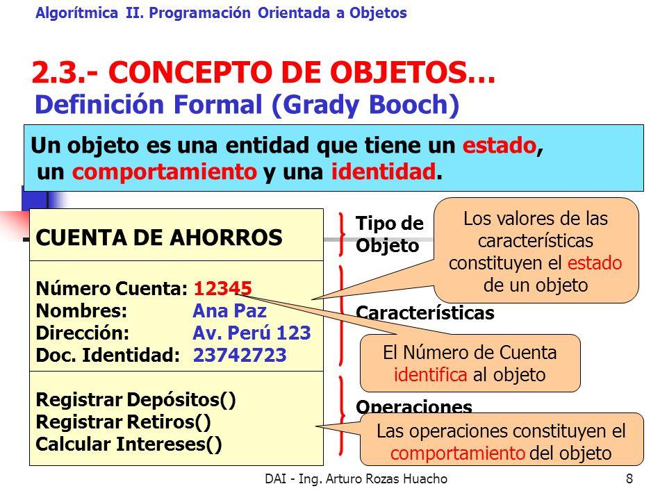 DAI - Ing. Arturo Rozas Huacho8 2.3.- CONCEPTO DE OBJETOS… Algorítmica II. Programación Orientada a Objetos Definición Formal (Grady Booch) Un objeto