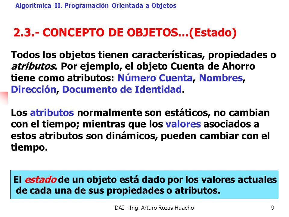 DAI - Ing. Arturo Rozas Huacho9 2.3.- CONCEPTO DE OBJETOS…(Estado) Algorítmica II. Programación Orientada a Objetos El estado de un objeto está dado p