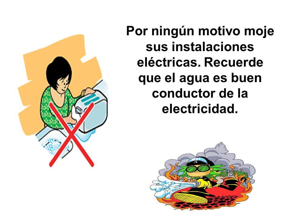 Por ningún motivo moje sus instalaciones eléctricas. Recuerde que el agua es buen conductor de la electricidad.