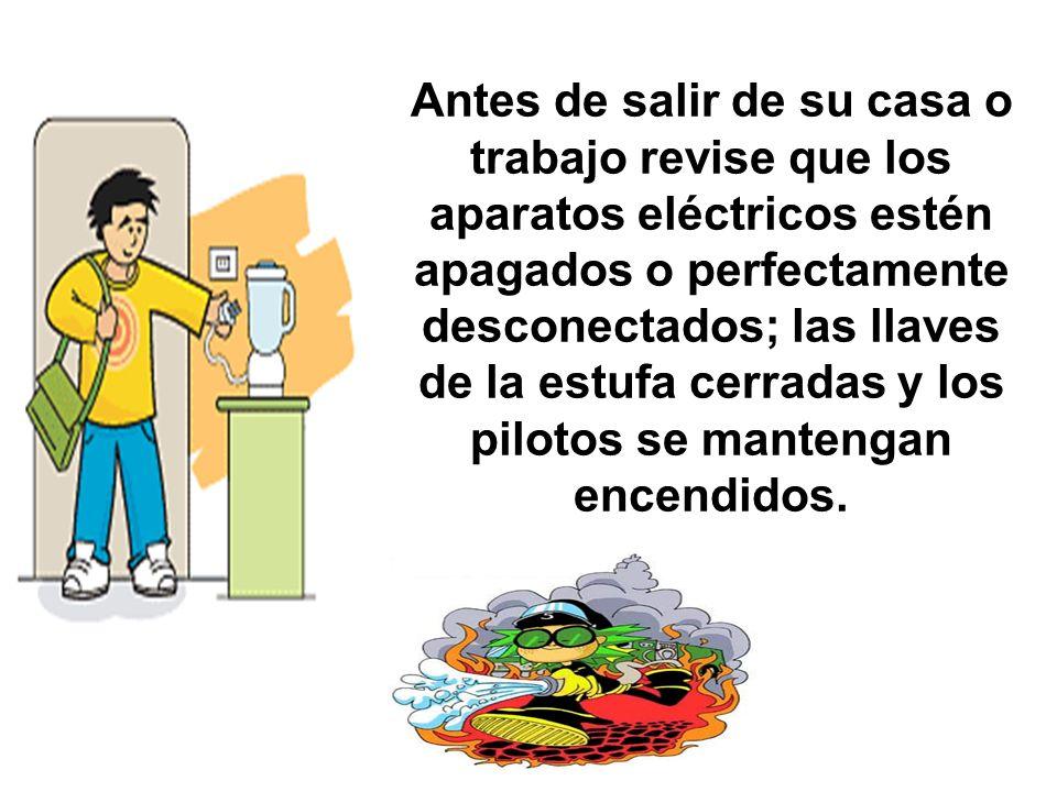 Antes de salir de su casa o trabajo revise que los aparatos eléctricos estén apagados o perfectamente desconectados; las llaves de la estufa cerradas