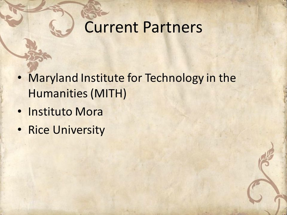 Current Partners Maryland Institute for Technology in the Humanities (MITH) Instituto Mora Rice University