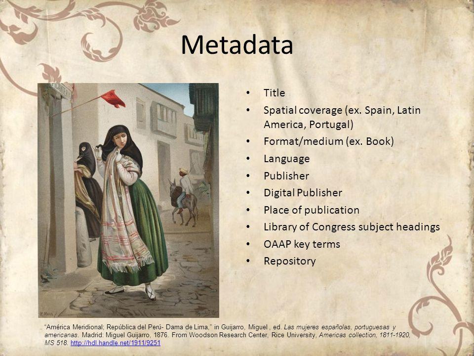 Metadata Title Spatial coverage (ex. Spain, Latin America, Portugal) Format/medium (ex. Book) Language Publisher Digital Publisher Place of publicatio