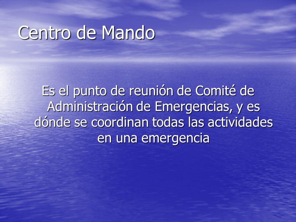 Centro de Mando Es el punto de reunión de Comité de Administración de Emergencias, y es dónde se coordinan todas las actividades en una emergencia