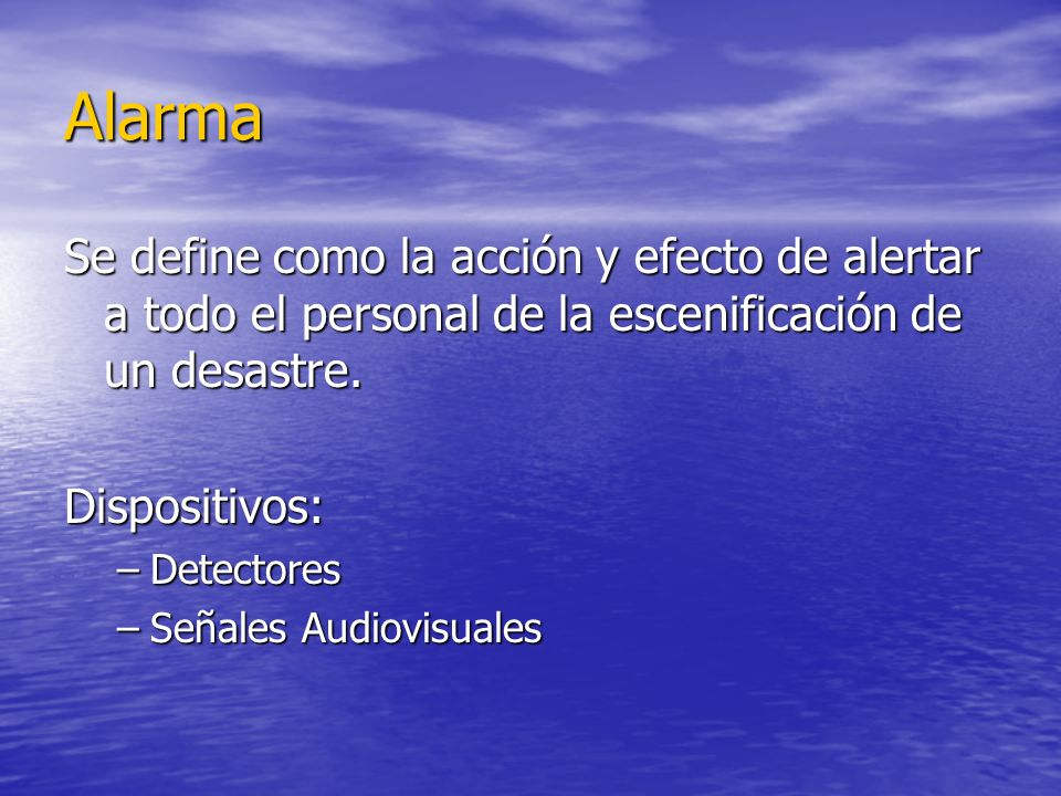 Alarma Se define como la acción y efecto de alertar a todo el personal de la escenificación de un desastre. Dispositivos: –Detectores –Señales Audiovi