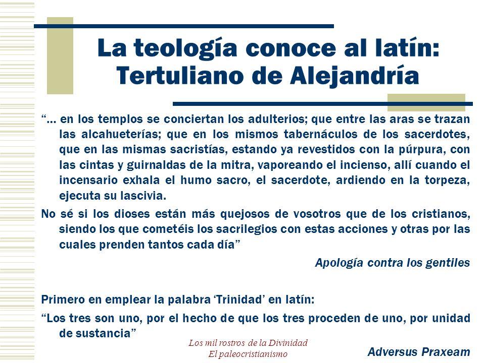Los mil rostros de la Divinidad El paleocristianismo La teología conoce al latín: Tertuliano de Alejandría … en los templos se conciertan los adulteri