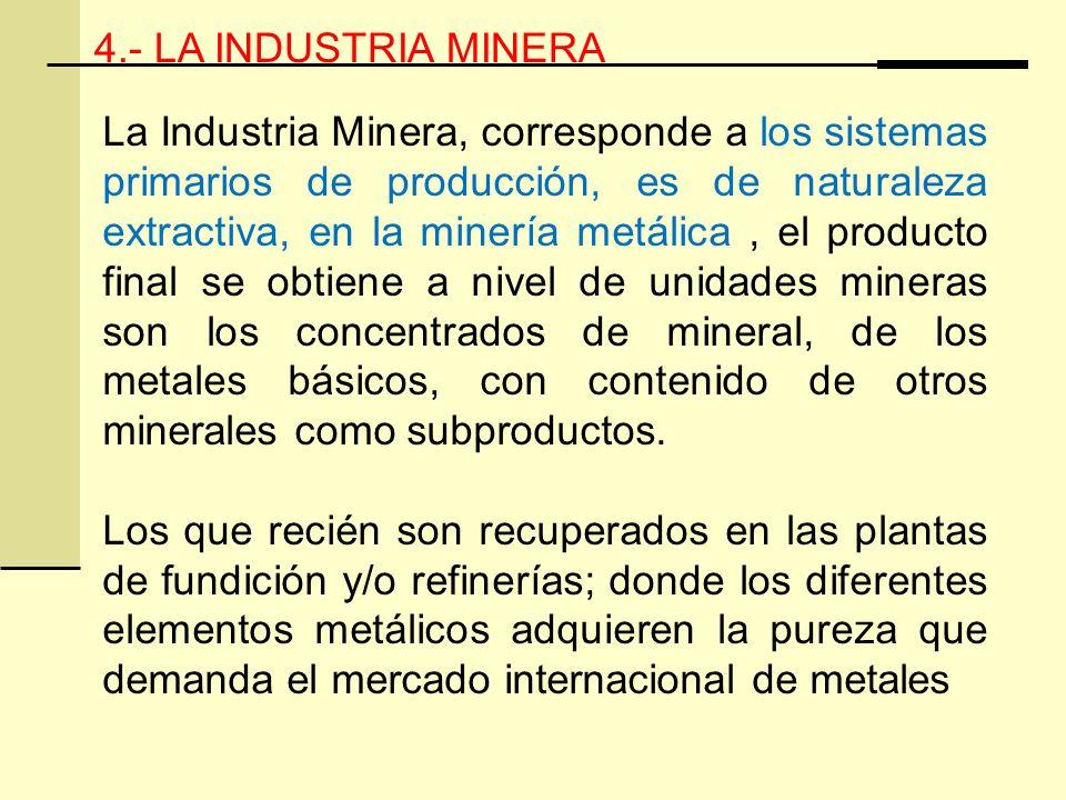 4.- LA INDUSTRIA MINERA La Industria Minera, corresponde a los sistemas primarios de producción, es de naturaleza extractiva, en la minería metálica, el producto final se obtiene a nivel de unidades mineras son los concentrados de mineral, de los metales básicos, con contenido de otros minerales como subproductos.
