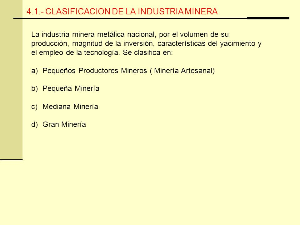 4.1.- CLASIFICACION DE LA INDUSTRIA MINERA La industria minera metálica nacional, por el volumen de su producción, magnitud de la inversión, características del yacimiento y el empleo de la tecnología.