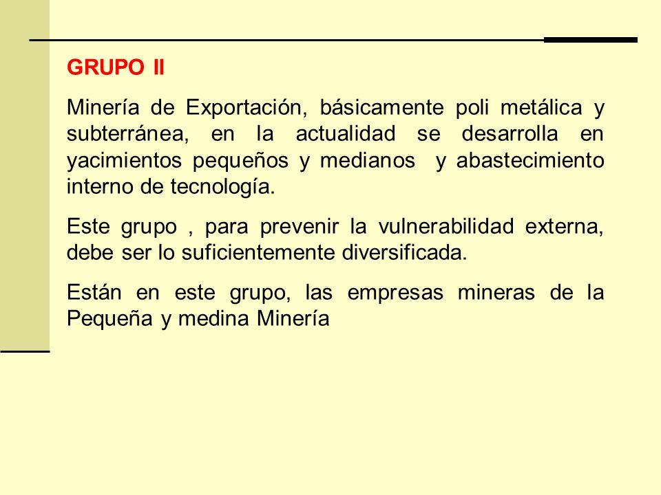 GRUPO II Minería de Exportación, básicamente poli metálica y subterránea, en la actualidad se desarrolla en yacimientos pequeños y medianos y abastecimiento interno de tecnología.