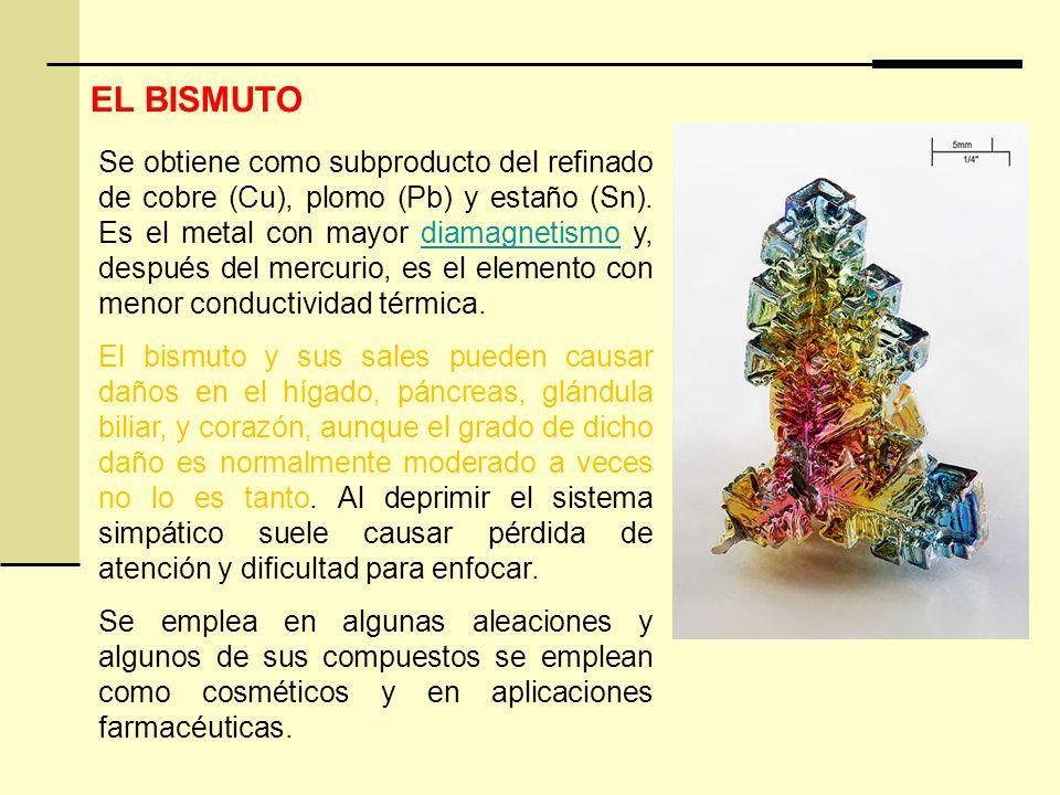 EL BISMUTO Se obtiene como subproducto del refinado de cobre (Cu), plomo (Pb) y estaño (Sn). Es el metal con mayor diamagnetismo y, después del mercur