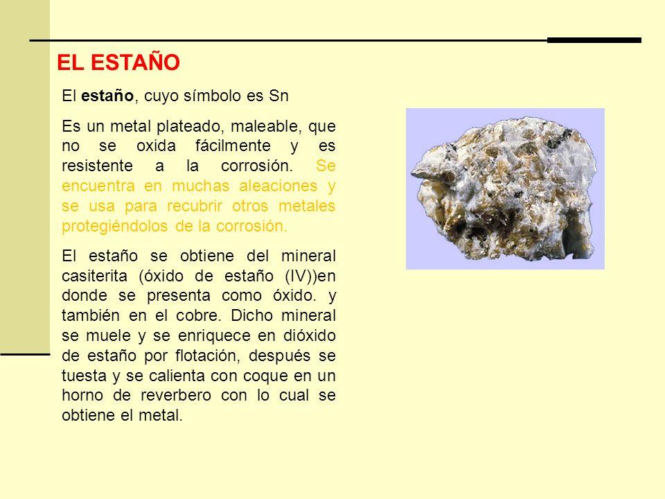 EL ESTAÑO El estaño, cuyo símbolo es Sn Es un metal plateado, maleable, que no se oxida fácilmente y es resistente a la corrosión. Se encuentra en muc
