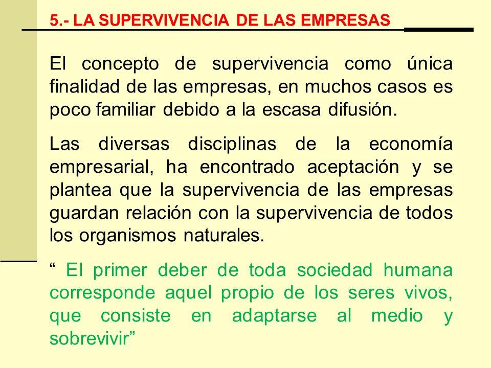 5.- LA SUPERVIVENCIA DE LAS EMPRESAS El concepto de supervivencia como única finalidad de las empresas, en muchos casos es poco familiar debido a la e