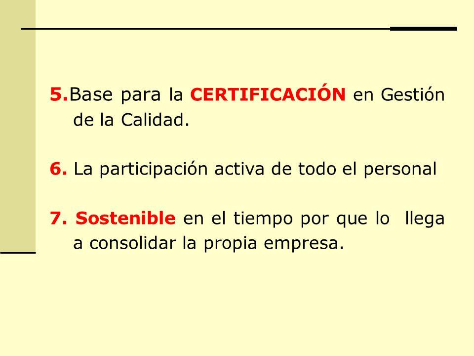 5.Base para la CERTIFICACIÓN en Gestión de la Calidad. 6. La participación activa de todo el personal 7. Sostenible en el tiempo por que lo llega a co