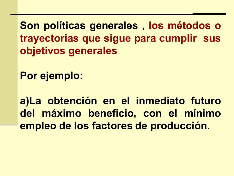 Son políticas generales, los métodos o trayectorias que sigue para cumplir sus objetivos generales Por ejemplo: a)La obtención en el inmediato futuro del máximo beneficio, con el mínimo empleo de los factores de producción.