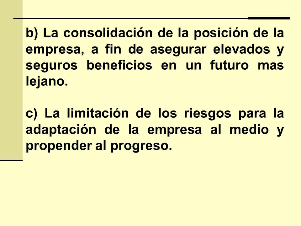 b) La consolidación de la posición de la empresa, a fin de asegurar elevados y seguros beneficios en un futuro mas lejano. c) La limitación de los rie