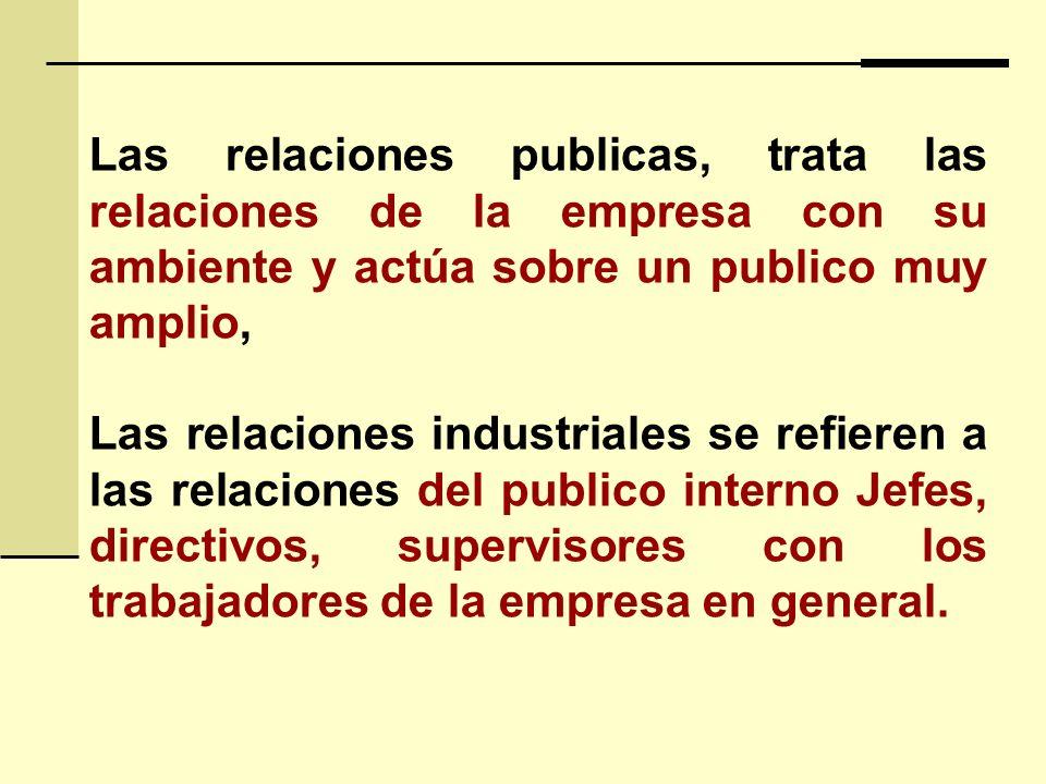 Las relaciones publicas, trata las relaciones de la empresa con su ambiente y actúa sobre un publico muy amplio, Las relaciones industriales se refieren a las relaciones del publico interno Jefes, directivos, supervisores con los trabajadores de la empresa en general.