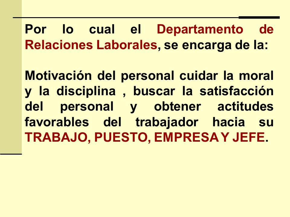 Por lo cual el Departamento de Relaciones Laborales, se encarga de la: Motivación del personal cuidar la moral y la disciplina, buscar la satisfacción