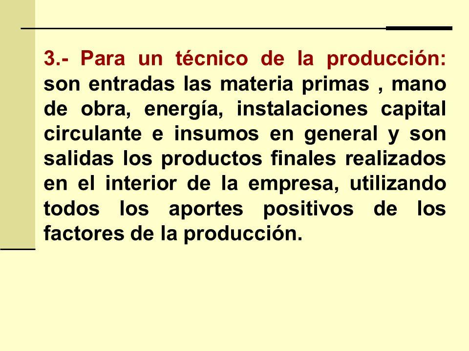 3.- Para un técnico de la producción: son entradas las materia primas, mano de obra, energía, instalaciones capital circulante e insumos en general y son salidas los productos finales realizados en el interior de la empresa, utilizando todos los aportes positivos de los factores de la producción.