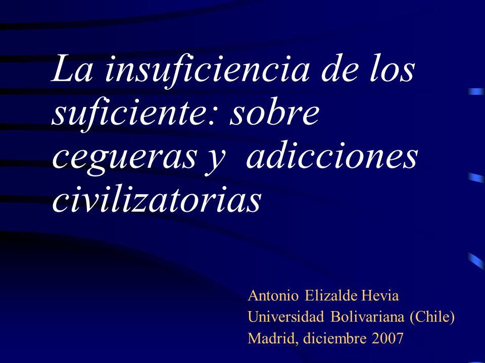 La insuficiencia de los suficiente: sobre cegueras y adicciones civilizatorias Antonio Elizalde Hevia Universidad Bolivariana (Chile) Madrid, diciembr