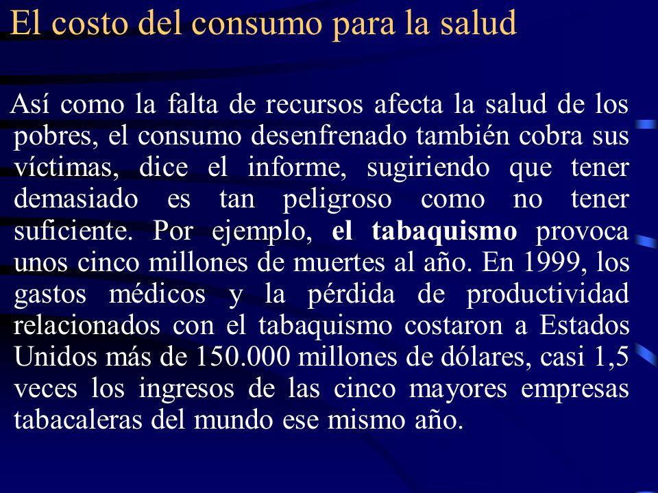 El costo del consumo para la salud Así como la falta de recursos afecta la salud de los pobres, el consumo desenfrenado también cobra sus víctimas, di