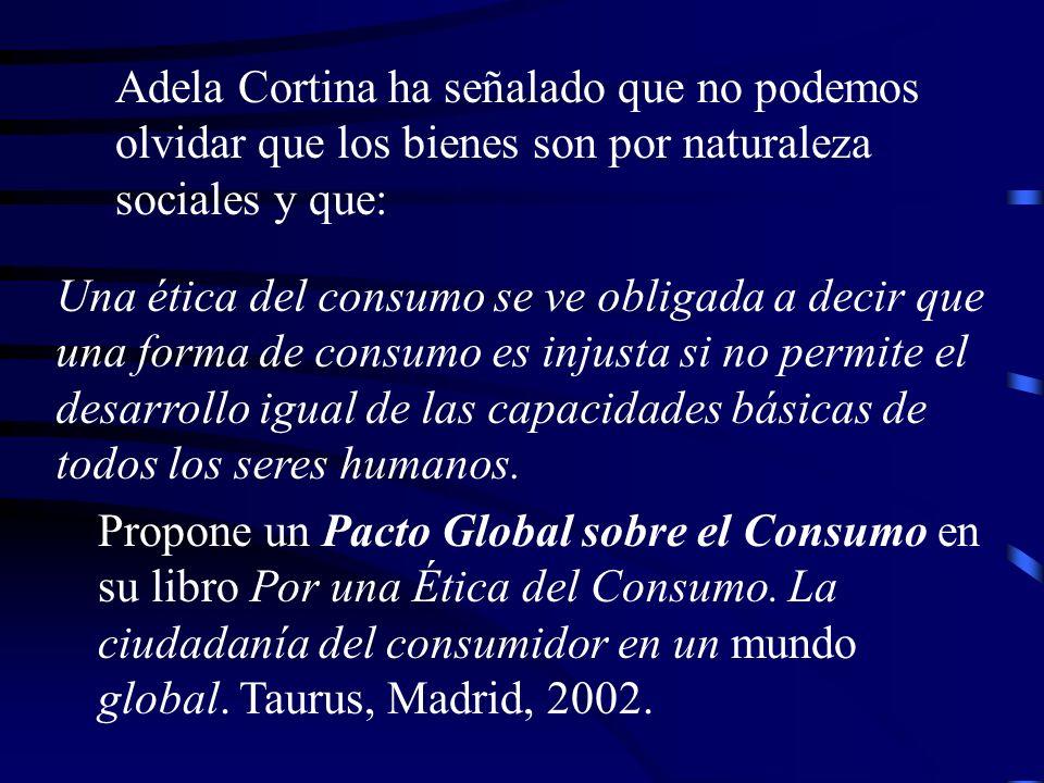 Adela Cortina ha señalado que no podemos olvidar que los bienes son por naturaleza sociales y que: Una ética del consumo se ve obligada a decir que un