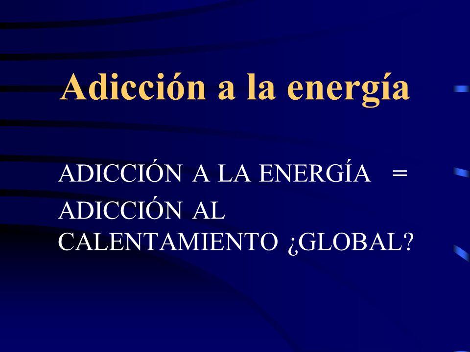 Adicción a la energía ADICCIÓN A LA ENERGÍA = ADICCIÓN AL CALENTAMIENTO ¿GLOBAL?