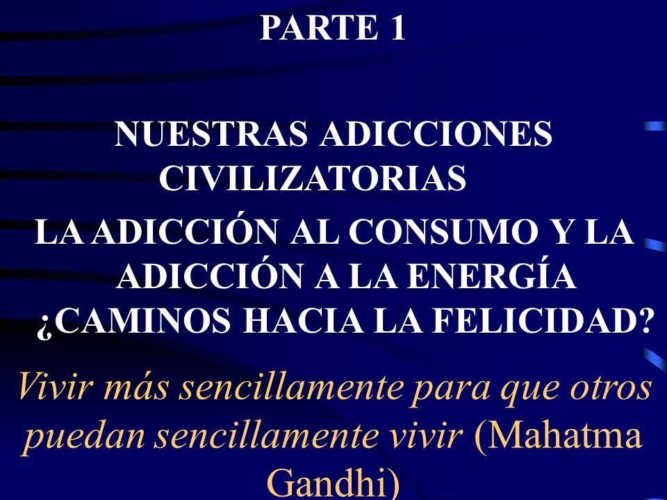 Vivir más sencillamente para que otros puedan sencillamente vivir (Mahatma Gandhi) PARTE 1 NUESTRAS ADICCIONES CIVILIZATORIAS LA ADICCIÓN AL CONSUMO Y