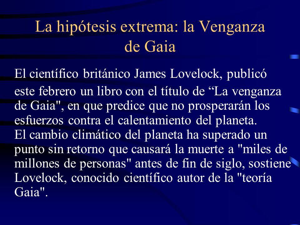 La hipótesis extrema: la Venganza de Gaia El científico británico James Lovelock, publicó este febrero un libro con el título de La venganza de Gaia