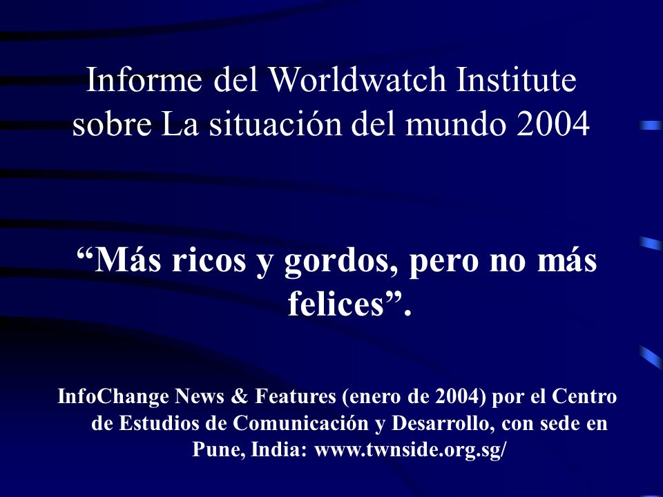 Informe del Worldwatch Institute sobre La situación del mundo 2004 Más ricos y gordos, pero no más felices. InfoChange News & Features (enero de 2004)