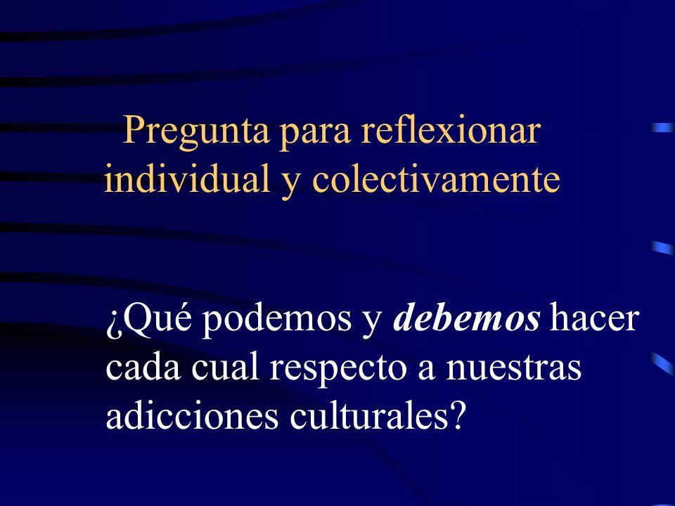 Pregunta para reflexionar individual y colectivamente ¿Qué podemos y debemos hacer cada cual respecto a nuestras adicciones culturales?
