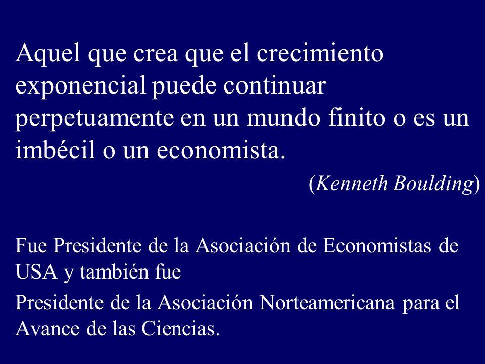 Aquel que crea que el crecimiento exponencial puede continuar perpetuamente en un mundo finito o es un imbécil o un economista. (Kenneth Boulding) Fue