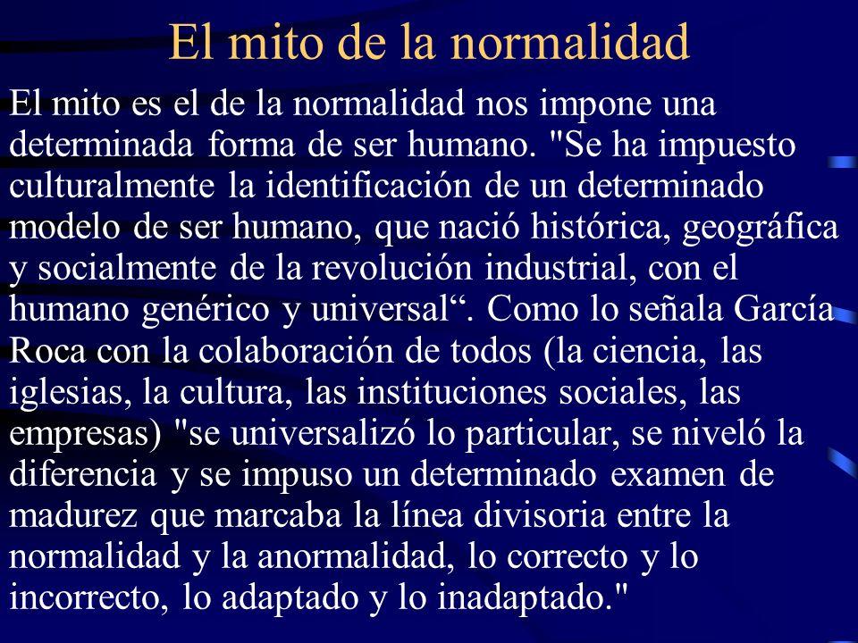 El mito de la normalidad El mito es el de la normalidad nos impone una determinada forma de ser humano.