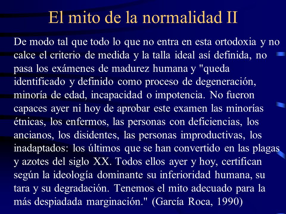 El mito de la normalidad II De modo tal que todo lo que no entra en esta ortodoxia y no calce el criterio de medida y la talla ideal así definida, no