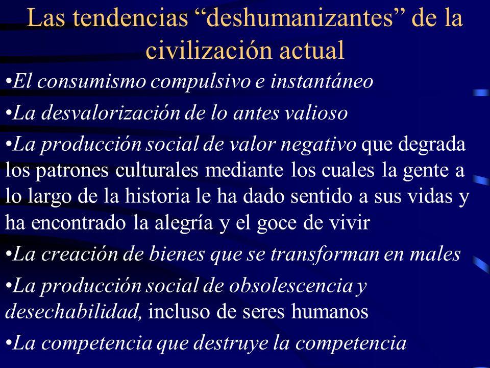 Las tendencias deshumanizantes de la civilización actual El consumismo compulsivo e instantáneo La desvalorización de lo antes valioso La producción s