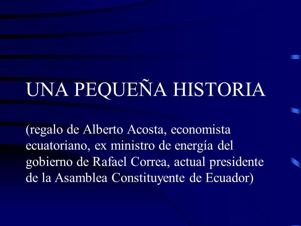 UNA PEQUEÑA HISTORIA (regalo de Alberto Acosta, economista ecuatoriano, ex ministro de energía del gobierno de Rafael Correa, actual presidente de la