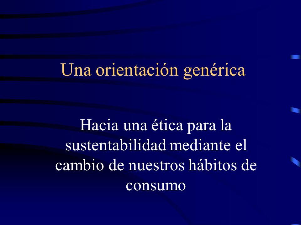 Una orientación genérica Hacia una ética para la sustentabilidad mediante el cambio de nuestros hábitos de consumo