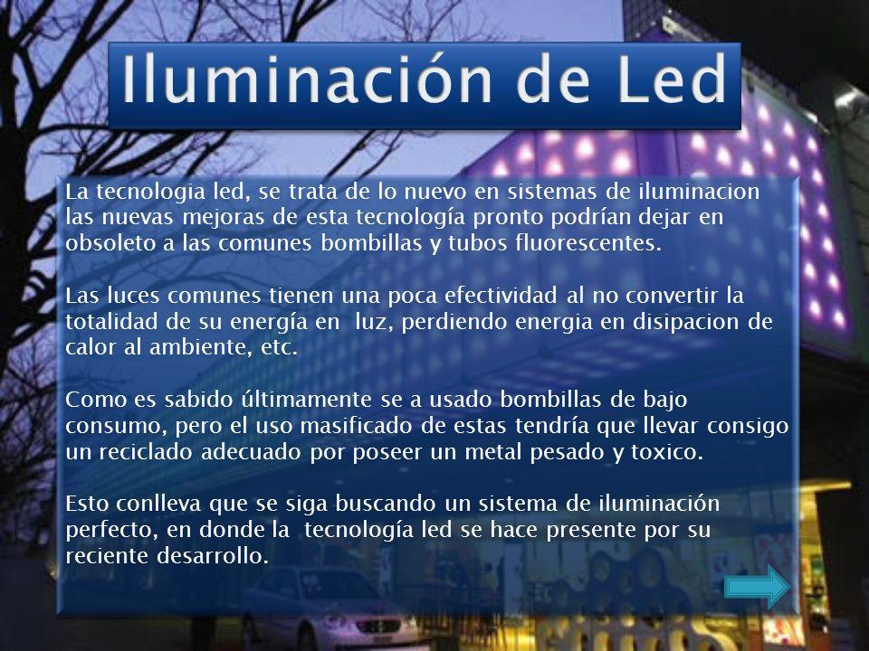 La tecnologia led, se trata de lo nuevo en sistemas de iluminacion las nuevas mejoras de esta tecnología pronto podrían dejar en obsoleto a las comunes bombillas y tubos fluorescentes.