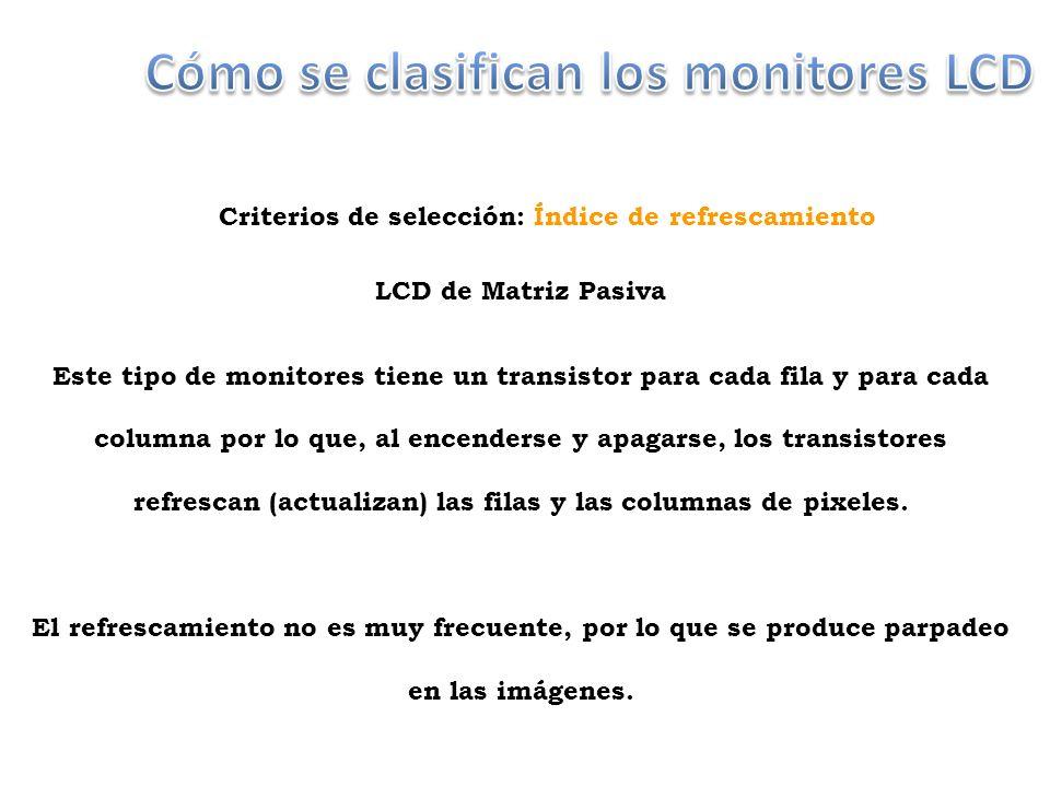 LCD de Matriz Pasiva Este tipo de monitores tiene un transistor para cada fila y para cada columna por lo que, al encenderse y apagarse, los transistores refrescan (actualizan) las filas y las columnas de pixeles.