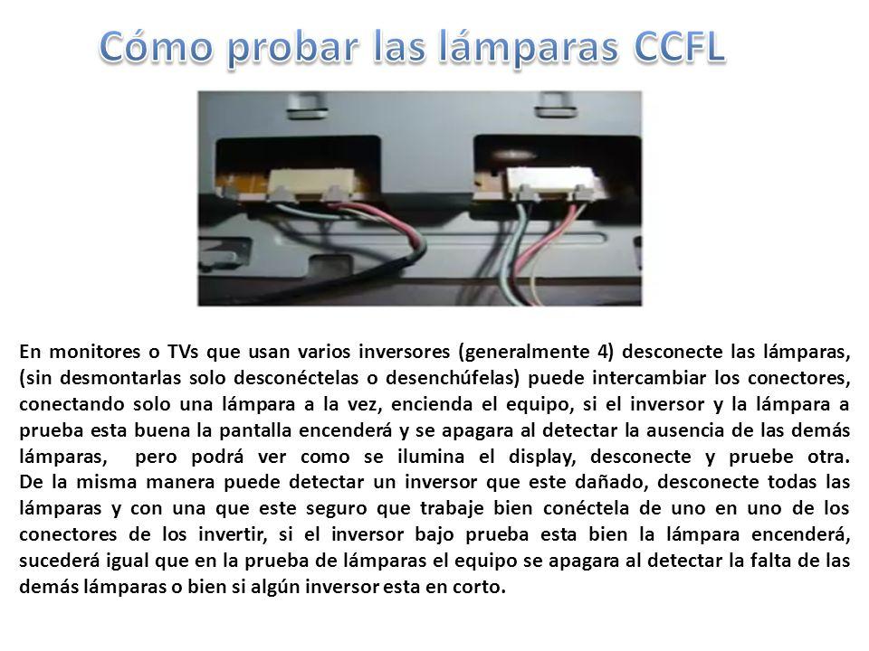 En monitores o TVs que usan varios inversores (generalmente 4) desconecte las lámparas, (sin desmontarlas solo desconéctelas o desenchúfelas) puede intercambiar los conectores, conectando solo una lámpara a la vez, encienda el equipo, si el inversor y la lámpara a prueba esta buena la pantalla encenderá y se apagara al detectar la ausencia de las demás lámparas, pero podrá ver como se ilumina el display, desconecte y pruebe otra.