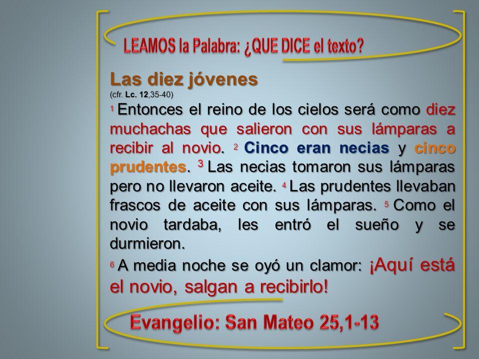 Las diez jóvenes (cfr. Lc. 12,35-40) 1 Entonces el reino de los cielos será como diez muchachas que salieron con sus lámparas a recibir al novio. 2 Ci