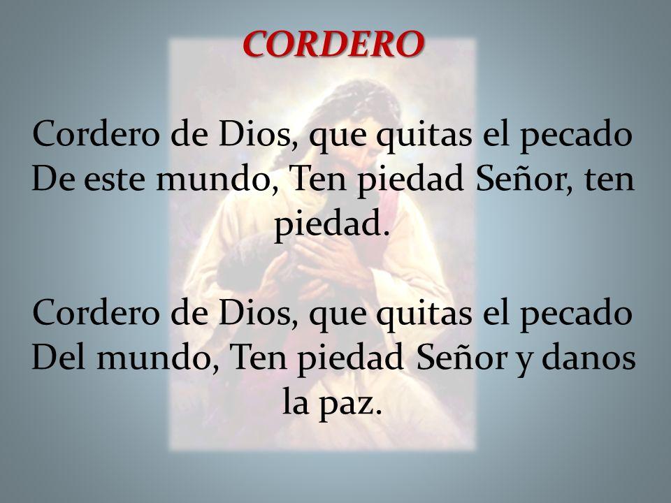 CORDERO Cordero de Dios, que quitas el pecado De este mundo, Ten piedad Señor, ten piedad. Cordero de Dios, que quitas el pecado Del mundo, Ten piedad