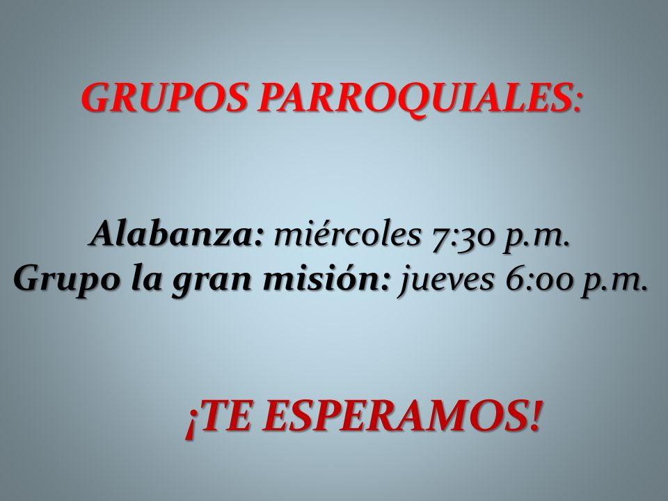 GRUPOS PARROQUIALES: Alabanza: miércoles 7:30 p.m. Grupo la gran misión: jueves 6:00 p.m. ¡TE ESPERAMOS!