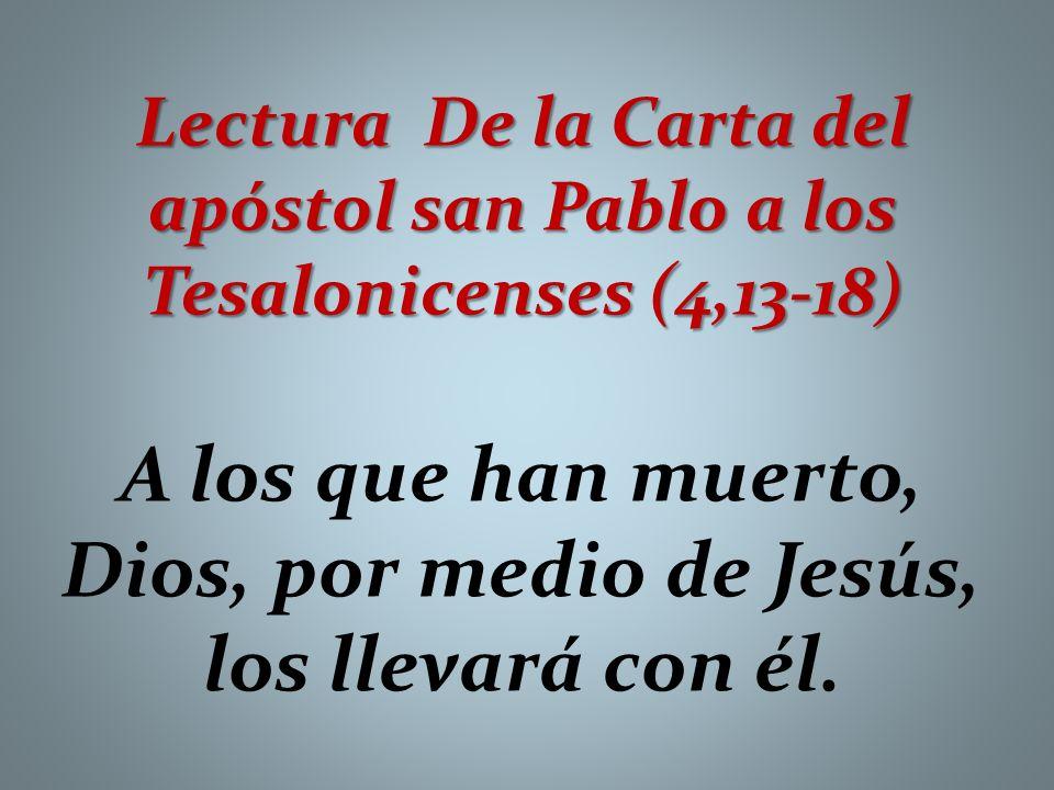 Lectura De la Carta del apóstol san Pablo a los Tesalonicenses (4,13-18) A los que han muerto, Dios, por medio de Jesús, los llevará con él.