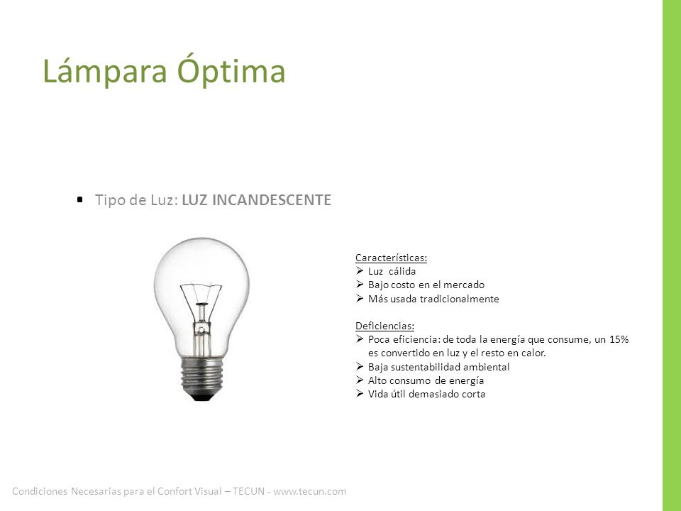 Lámpara Óptima Tipo de Luz: LUZ INCANDESCENTE Características: Luz cálida Bajo costo en el mercado Más usada tradicionalmente Deficiencias: Poca efici