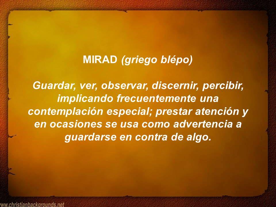 MIRAD (griego blépo) Guardar, ver, observar, discernir, percibir, implicando frecuentemente una contemplación especial; prestar atención y en ocasione