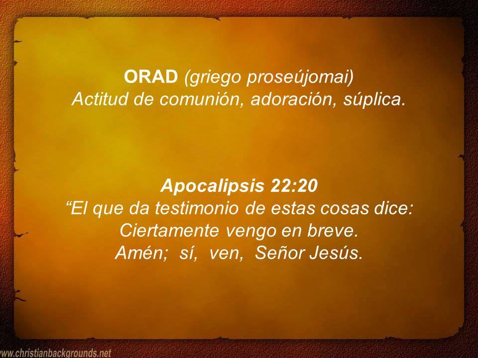 ORAD (griego proseújomai) Actitud de comunión, adoración, súplica. Apocalipsis 22:20 El que da testimonio de estas cosas dice: Ciertamente vengo en br