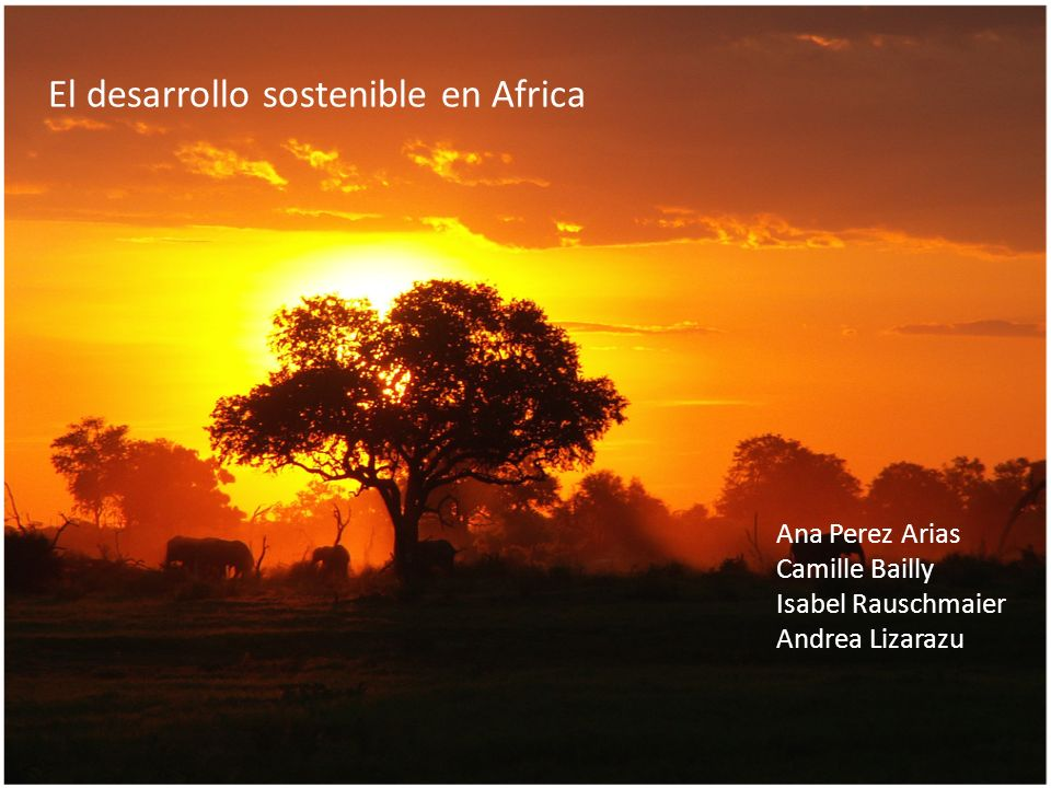 El desarrollo sostenible en Africa Ana Perez Arias Camille Bailly Isabel Rauschmaier Andrea Lizarazu
