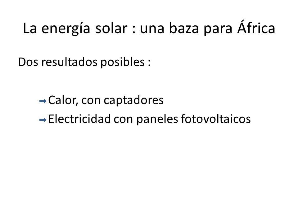 La energía solar : una baza para África Dos resultados posibles : Calor, con captadores Electricidad con paneles fotovoltaicos