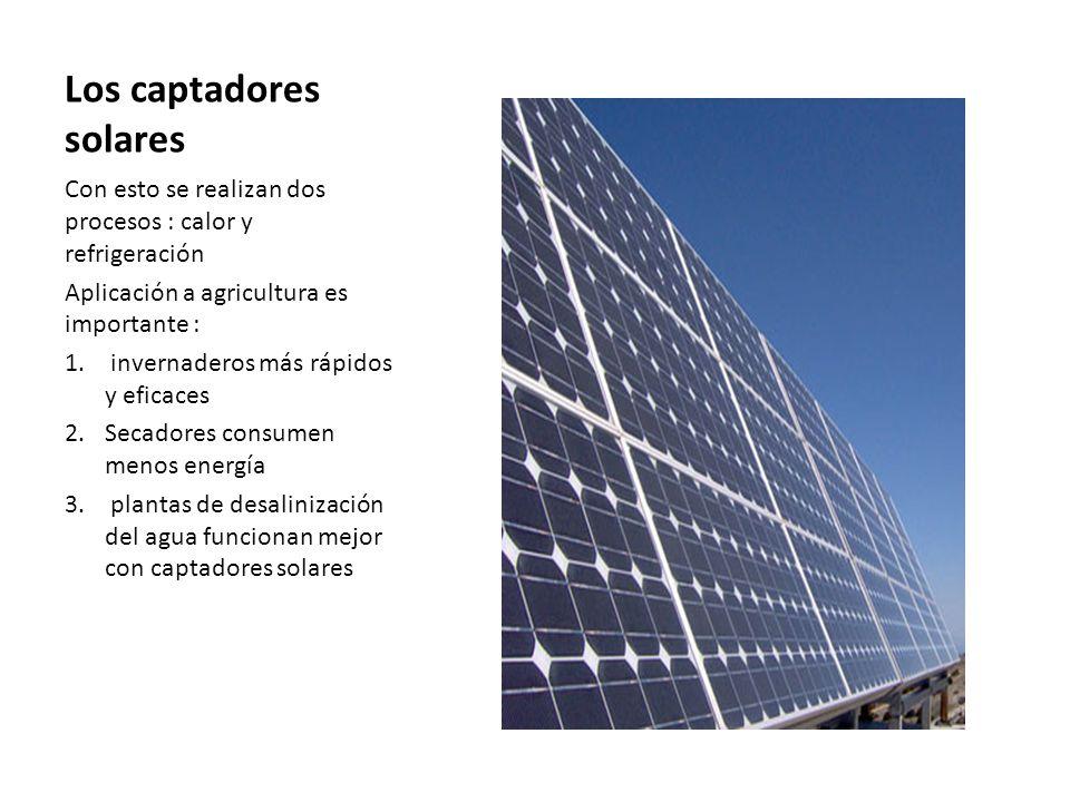 Los captadores solares Con esto se realizan dos procesos : calor y refrigeración Aplicación a agricultura es importante : 1. invernaderos más rápidos
